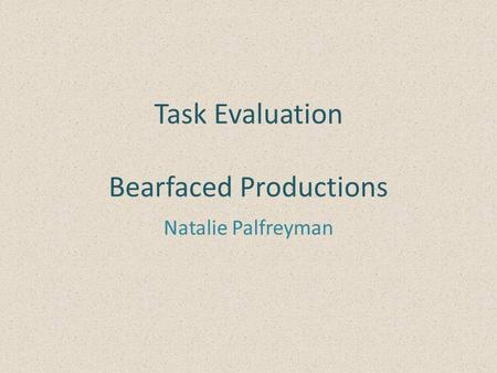 Task Evaluation Bearfaced Productions Natalie Palfreyman.