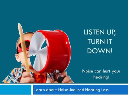LISTEN UP, TURN IT DOWN! Learn about Noise-Induced Hearing Loss Noise can hurt your hearing!
