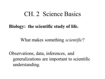 CH. 2 Science Basics Biology: the scientific study of life. What makes something scientific? Observations, data, inferences, and generalizations are important.