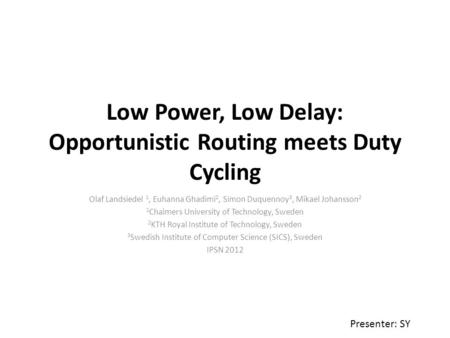 Low Power, Low Delay: Opportunistic Routing meets Duty Cycling Olaf Landsiedel 1, Euhanna Ghadimi 2, Simon Duquennoy 3, Mikael Johansson 2 1 Chalmers University.