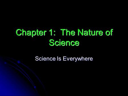 Chapter 1: The Nature of Science Science Is Everywhere.