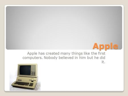 Apple Apple has created many things like the first computers. Nobody believed in him but he did it.
