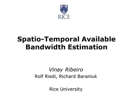 Spatio-Temporal Available Bandwidth Estimation Vinay Ribeiro Rolf Riedi, Richard Baraniuk Rice University.