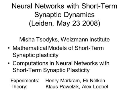 Neural Networks with Short-Term Synaptic Dynamics (Leiden, May 23 2008) Misha Tsodyks, Weizmann Institute Mathematical Models of Short-Term Synaptic plasticity.