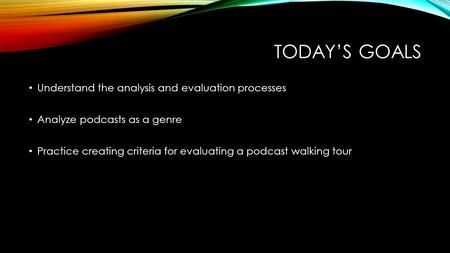 TODAY'S GOALS Understand the analysis and evaluation processes Analyze podcasts as a genre Practice creating criteria for evaluating a podcast walking.