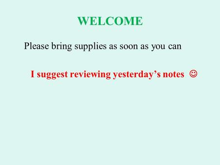 WELCOME Please bring supplies as soon as you can I suggest reviewing yesterday's notes.