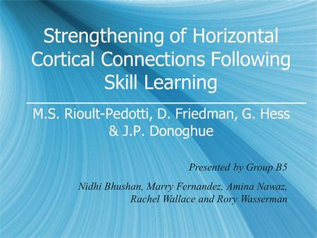 Strengthening of Horizontal Cortical Connections Following Skill Learning M.S. Rioult-Pedotti, D. Friedman, G. Hess & J.P. Donoghue Presented by Group.