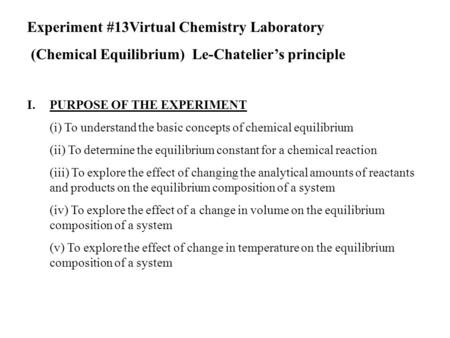 Experiment #13Virtual Chemistry Laboratory (Chemical Equilibrium) Le-Chatelier's principle I.PURPOSE OF THE EXPERIMENT (i) To understand the basic concepts.