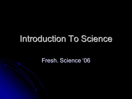 Introduction To Science Fresh. Science '06. What is SCIENCE? Writing prompt: In your composition book, write 3 to 5 lines about what you think science.