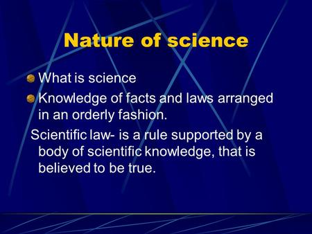 Nature of science What is science Knowledge of facts and laws arranged in an orderly fashion. Scientific law- is a rule supported by a body of scientific.