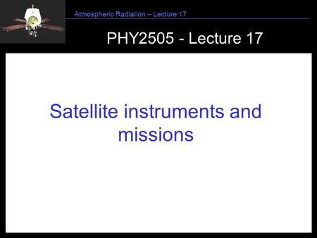 1 Atmospheric Radiation – Lecture 17 PHY2505 - Lecture 17 Satellite instruments and missions.