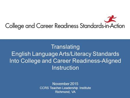 Translating English Language Arts/Literacy Standards Into College and Career Readiness-Aligned Instruction November 2015 CCRS Teacher-Leadership Institute.