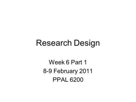 Research Design Week 6 Part 1 8-9 February 2011 PPAL 6200.