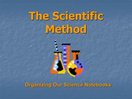 The Scientific Method Organizing Our Science Notebooks.