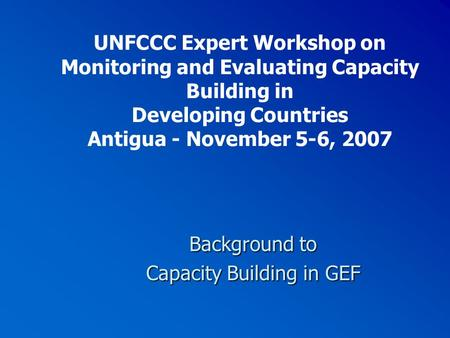 UNFCCC Expert Workshop on Monitoring and Evaluating Capacity Building in Developing Countries Antigua - November 5-6, 2007 Background to Capacity Building.