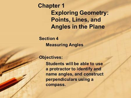 Chapter 1 Exploring Geometry: Points, Lines, and Angles in the Plane Section 4 Measuring Angles Objectives: Students will be able to use a protractor to.