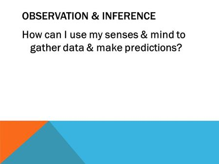 OBSERVATION & INFERENCE How can I use my senses & mind to gather data & make predictions?
