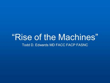 """Rise of the Machines"" Todd D. Edwards MD FACC FACP FASNC."