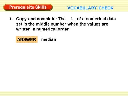 Prerequisite Skills VOCABULARY CHECK Copy and complete: The ? of a numerical data set is the middle number when the values are written in numerical order.
