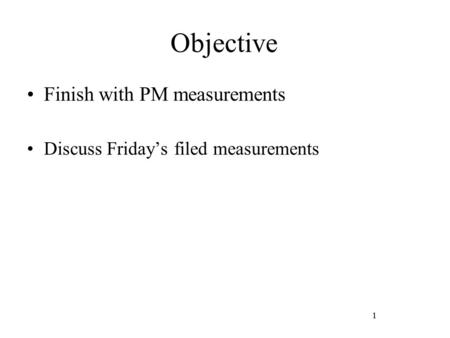 1 Objective Finish with PM measurements Discuss Friday's filed measurements 1.