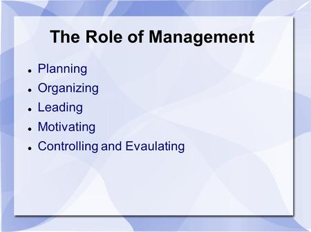 The Role of Management Planning Organizing Leading Motivating Controlling and Evaulating.