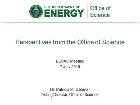 BESAC Meeting 7 July 2015 Perspectives from the Office of Science Dr. Patricia M. Dehmer Acting Director, Office of Science.