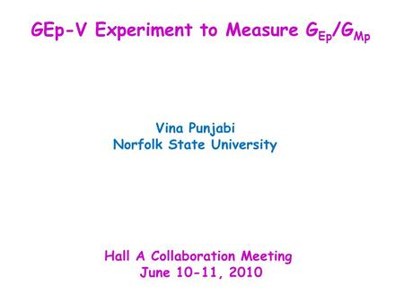 Vina Punjabi Norfolk State University Hall A Collaboration Meeting June 10-11, 2010 GEp-V Experiment to Measure G Ep /G Mp.