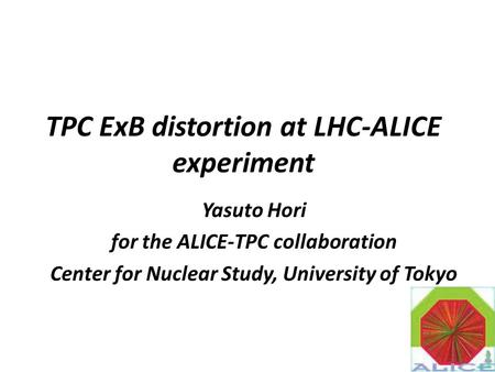 TPC ExB distortion at LHC-ALICE experiment Yasuto Hori for the ALICE-TPC collaboration Center for Nuclear Study, University of Tokyo 1.