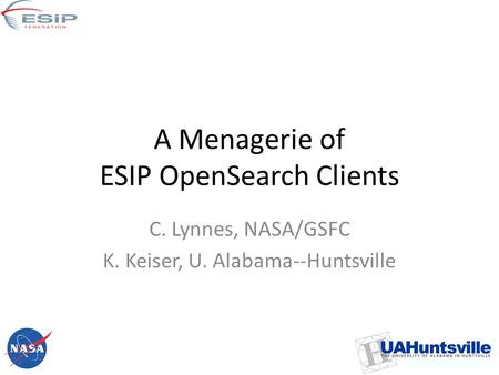 A Menagerie of ESIP OpenSearch Clients C. Lynnes, NASA/GSFC K. Keiser, U. Alabama--Huntsville.