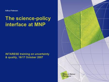 The science-policy interface at MNP INTARESE training on uncertainty & quality, 16/17 October 2007 Arthur Petersen.