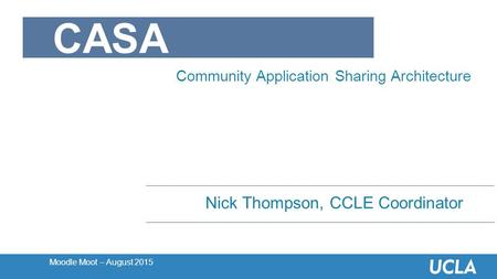 Moodle Moot – August 2015 Nick Thompson, CCLE Coordinator CASA Community Application Sharing Architecture.