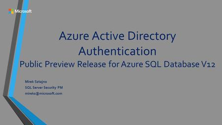 Azure Active Directory Authentication Public Preview Release for Azure SQL Database V12 Mirek Sztajno SQL Server Security PM