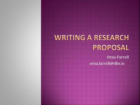 Orna Farrell  What is a research proposal?  What are the main elements in a research proposal?  What is your research topic?
