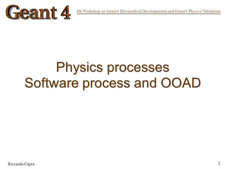 4th Workshop on Geant4 Bio-medical Developments and Geant4 Physics Validation Riccardo Capra 1 Physics processes Software process and OOAD.
