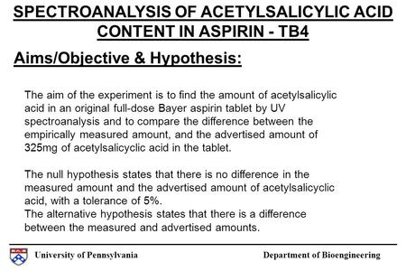 University of Pennsylvania Department of Bioengineering Aims/Objective & Hypothesis: SPECTROANALYSIS OF ACETYLSALICYLIC ACID CONTENT IN ASPIRIN - TB4 The.
