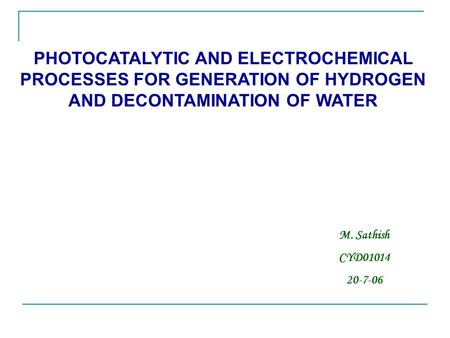 PHOTOCATALYTIC AND ELECTROCHEMICAL PROCESSES FOR GENERATION OF HYDROGEN AND DECONTAMINATION OF WATER M. Sathish CYD01014 20-7-06.