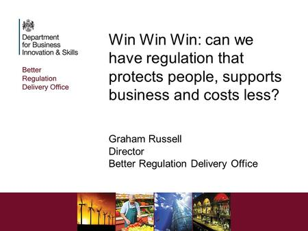 Win Win Win: can we have regulation that protects people, supports business and costs less? Graham Russell Director Better Regulation Delivery Office.