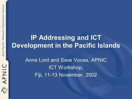 IP Addressing and ICT Development in the Pacific Islands Anne Lord and Save Vocea, APNIC ICT Workshop, Fiji, 11-13 November, 2002.