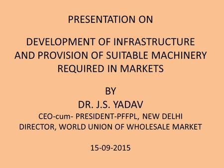 PRESENTATION ON DEVELOPMENT OF INFRASTRUCTURE AND PROVISION OF SUITABLE MACHINERY REQUIRED IN MARKETS BY DR. J.S. YADAV CEO-cum- PRESIDENT-PFFPL, NEW DELHI.