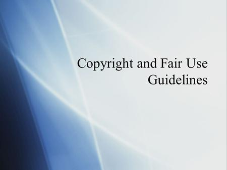 Copyright and Fair Use Guidelines. Topics of Discussion  All about Copyright  What does it mean for a piece of work to be copyrighted? What does it.