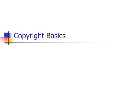 Copyright Basics. Before we begin … This presentation provides basic information about Copyright law. It is not meant to provide legal advice.