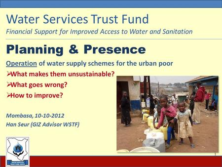 Water Services Trust Fund Financial Support for Improved Access to Water and Sanitation Planning & Presence Operation of water supply schemes for the urban.