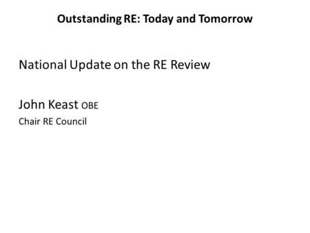 Outstanding RE: Today and Tomorrow National Update on the RE Review John Keast OBE Chair RE Council.