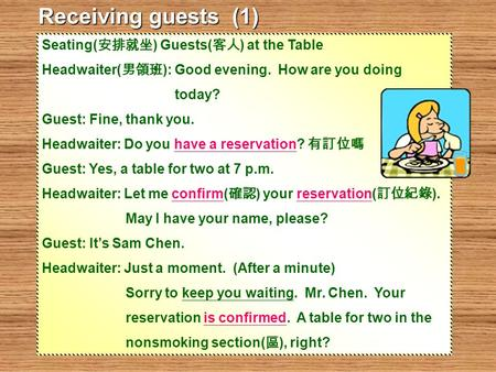 Seating( 安排就坐 ) Guests( 客人 ) at the Table Headwaiter( 男領班 ): Good evening. How are you doing today? Guest: Fine, thank you. Headwaiter: Do you have a reservation?