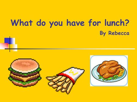 What do you have for lunch? By Rebecca Food (1) Apple Bread cookies ice cream.