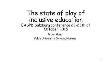 The state of play of inclusive education EASPD Salzburg conference 22-23th of October 2015 Peder Haug Volda University College, Norway 1.