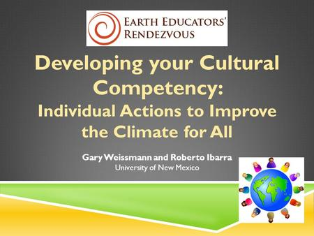 Developing your Cultural Competency: Individual Actions to Improve the Climate for All Gary Weissmann and Roberto Ibarra University of New Mexico.
