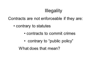 "Illegality Contracts are not enforceable if they are: contrary to statutes contracts to commit crimes contrary to ""public policy"" What does that mean?"