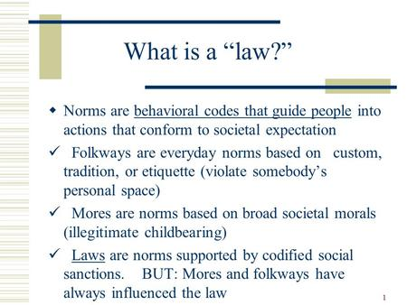"1 What is a ""law?""  Norms are behavioral codes that guide people into actions that conform to societal expectation Folkways are everyday norms based on."
