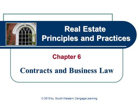 Real Estate Principles and Practices Chapter 6 Contracts and Business Law © 2010 by South-Western, Cengage Learning.